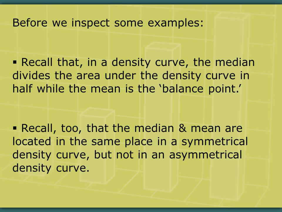 Before we inspect some examples:  Recall that, in a density curve, the median divides the area under the density curve in half while the mean is the 'balance point.'  Recall, too, that the median & mean are located in the same place in a symmetrical density curve, but not in an asymmetrical density curve.