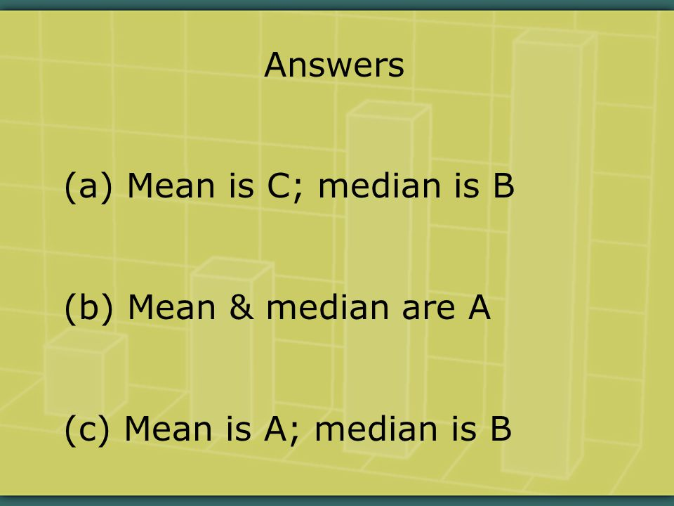 Answers (a) Mean is C; median is B (b) Mean & median are A (c) Mean is A; median is B