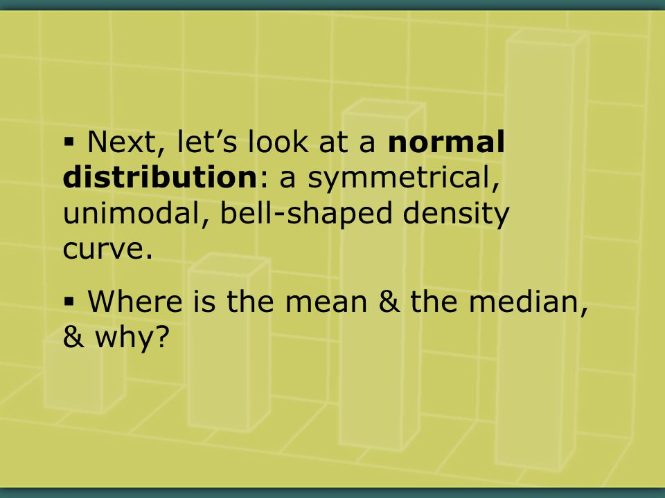  Next, let's look at a normal distribution: a symmetrical, unimodal, bell-shaped density curve.