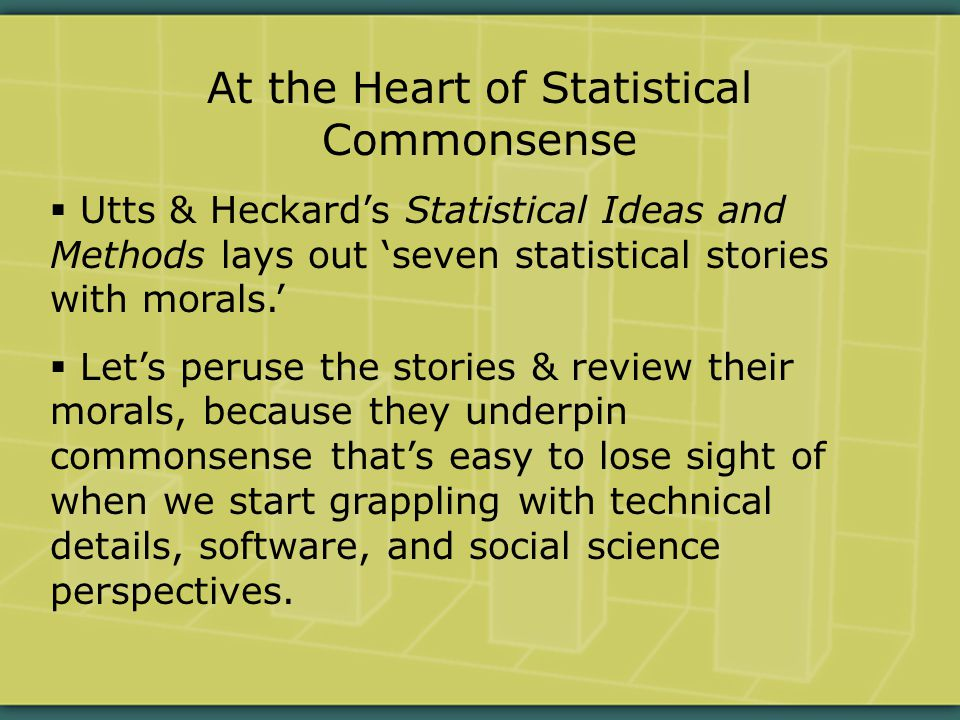 At the Heart of Statistical Commonsense  Utts & Heckard's Statistical Ideas and Methods lays out 'seven statistical stories with morals.'  Let's peruse the stories & review their morals, because they underpin commonsense that's easy to lose sight of when we start grappling with technical details, software, and social science perspectives.