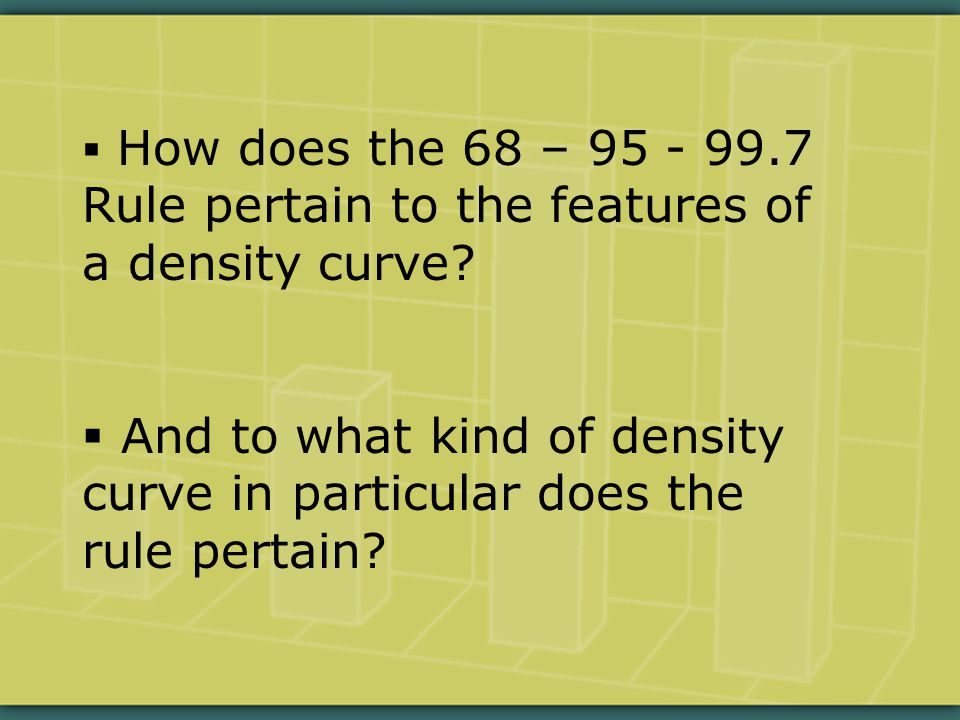  How does the 68 – 95 - 99.7 Rule pertain to the features of a density curve.