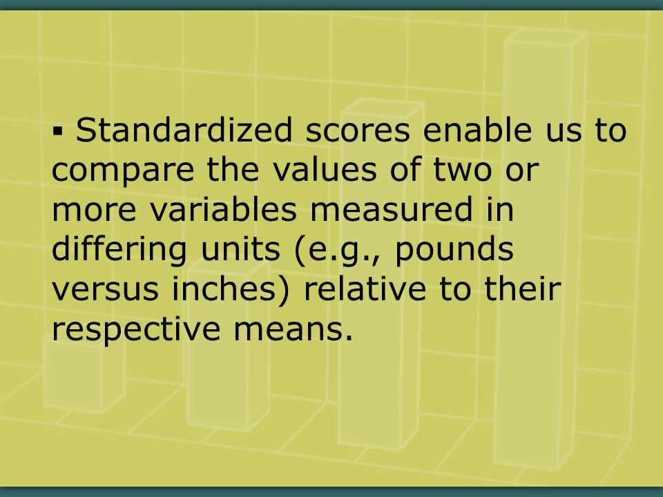  Standardized scores enable us to compare the values of two or more variables measured in differing units (e.g., pounds versus inches) relative to their respective means.