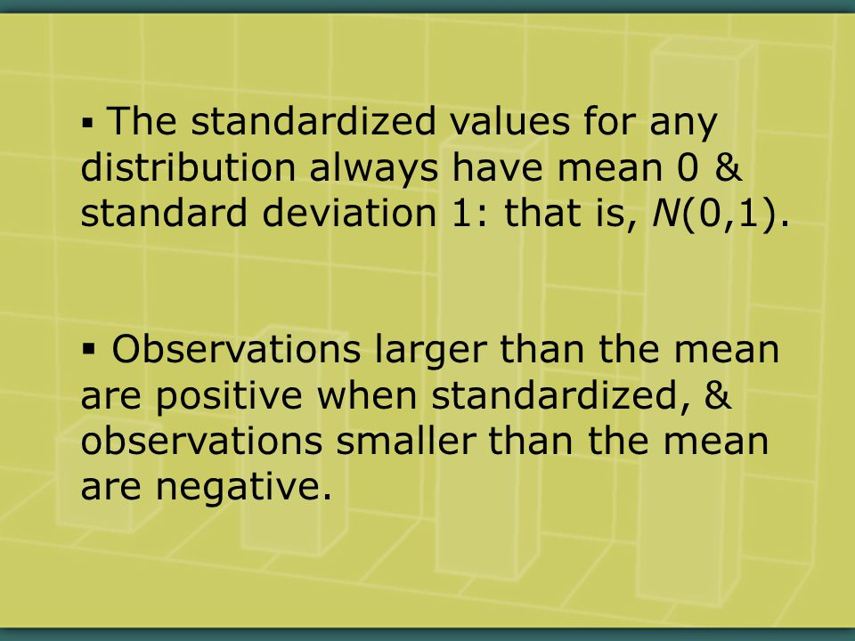  The standardized values for any distribution always have mean 0 & standard deviation 1: that is, N(0,1).