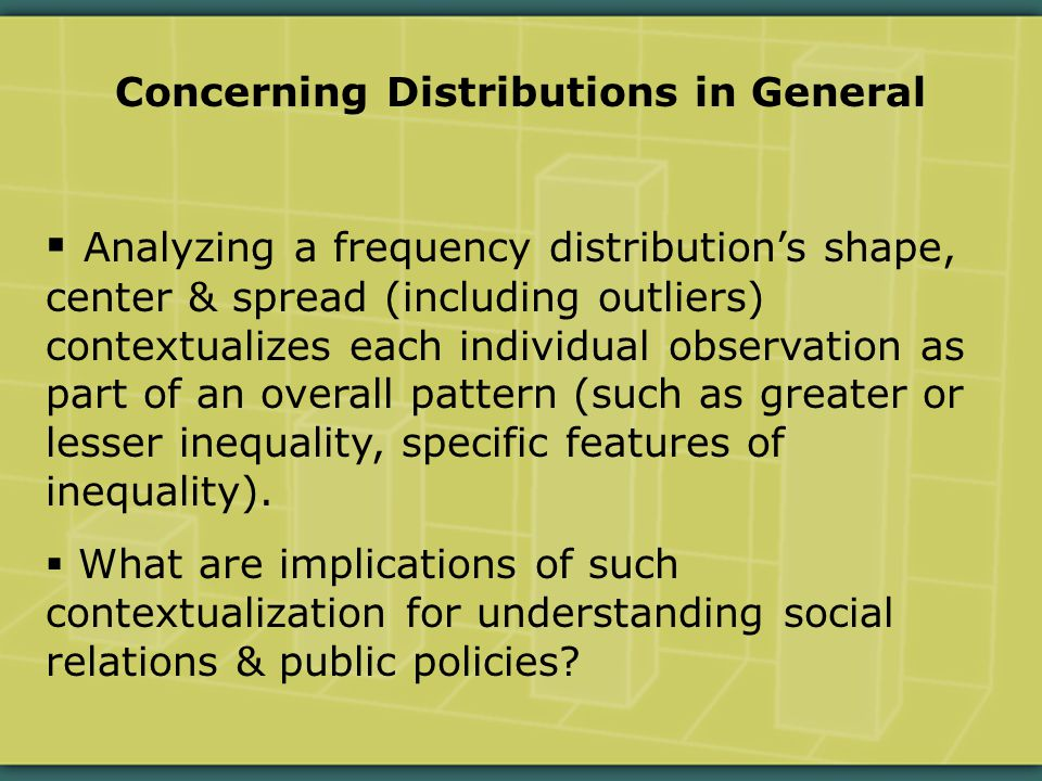 Concerning Distributions in General  Analyzing a frequency distribution's shape, center & spread (including outliers) contextualizes each individual observation as part of an overall pattern (such as greater or lesser inequality, specific features of inequality).