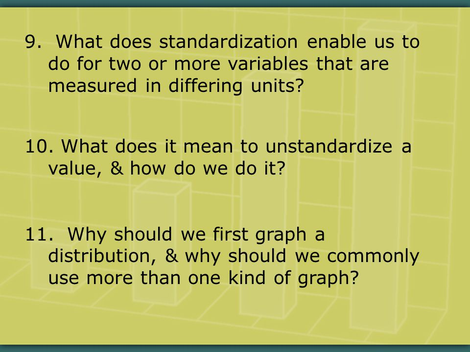 9. What does standardization enable us to do for two or more variables that are measured in differing units? 10. What does it mean to unstandardize a