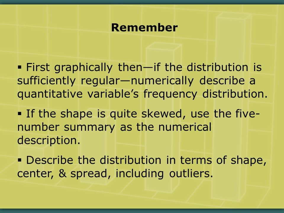 Remember  First graphically then—if the distribution is sufficiently regular—numerically describe a quantitative variable's frequency distribution.