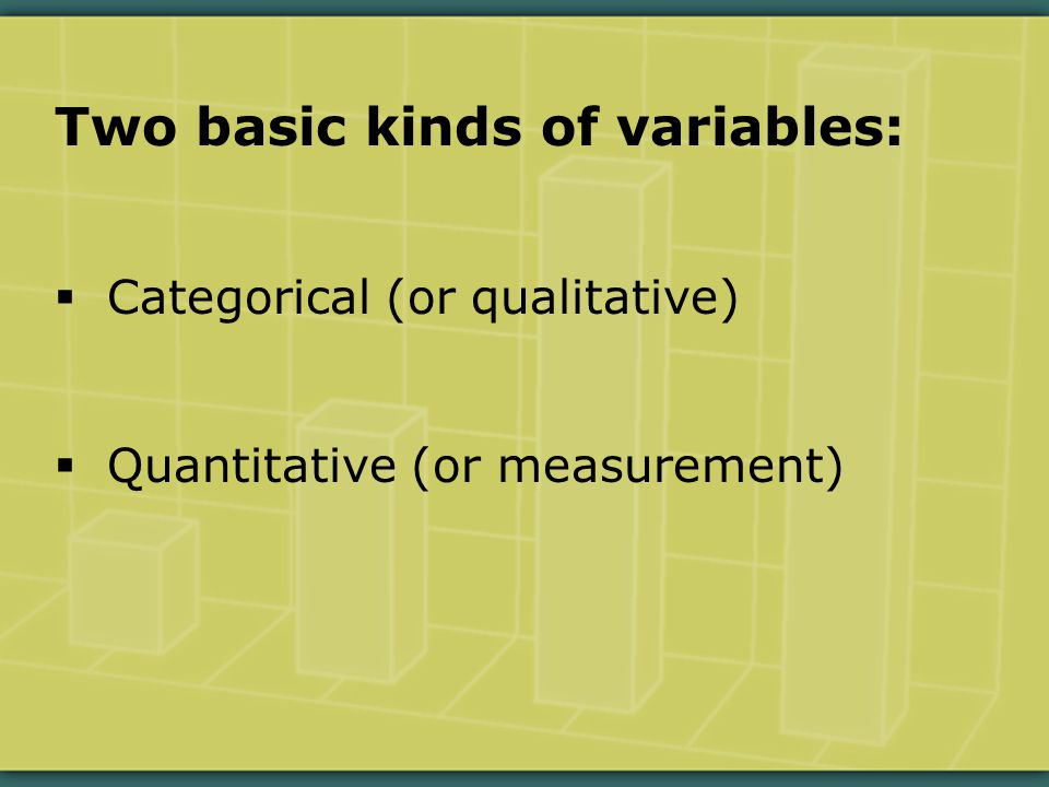 Two basic kinds of variables:  Categorical (or qualitative)  Quantitative (or measurement)