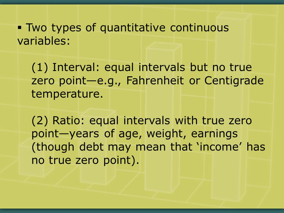  Two types of quantitative continuous variables: (1) Interval: equal intervals but no true zero point—e.g., Fahrenheit or Centigrade temperature.