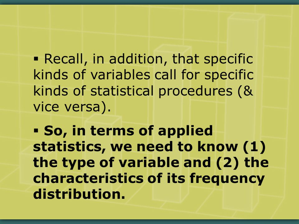  Recall, in addition, that specific kinds of variables call for specific kinds of statistical procedures (& vice versa).
