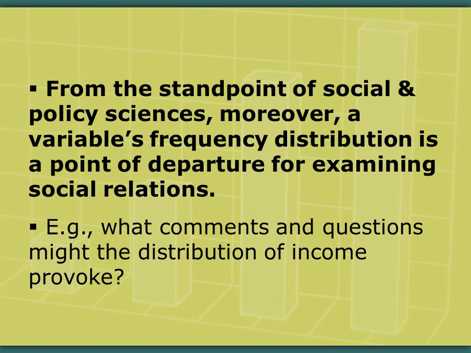  From the standpoint of social & policy sciences, moreover, a variable's frequency distribution is a point of departure for examining social relations.