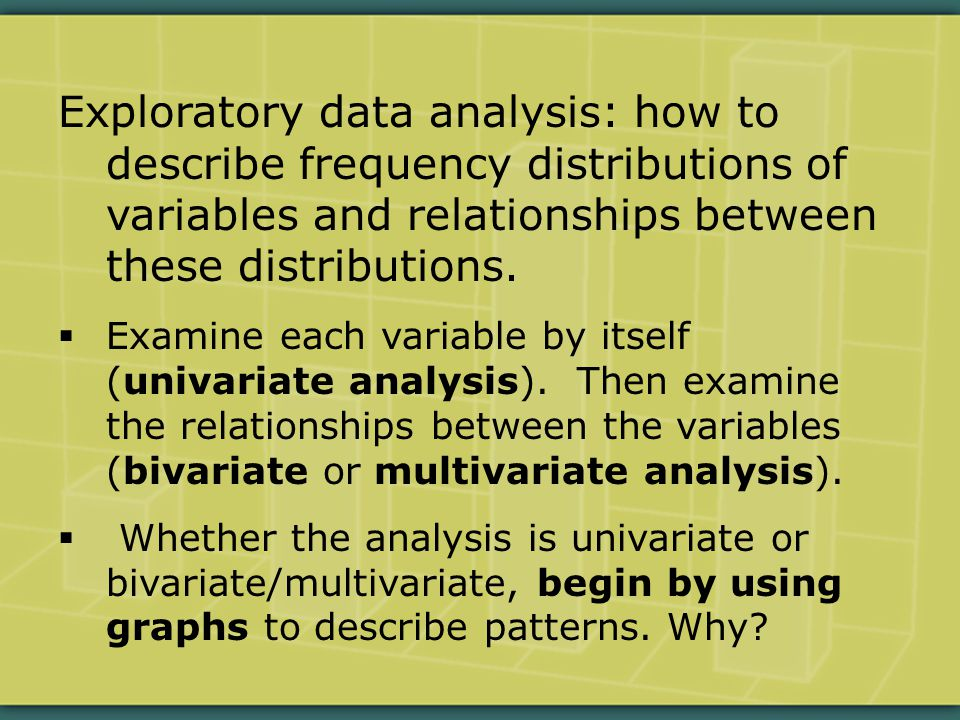 Exploratory data analysis: how to describe frequency distributions of variables and relationships between these distributions.