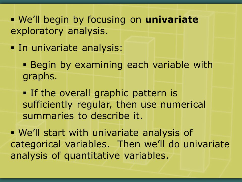  We'll begin by focusing on univariate exploratory analysis.