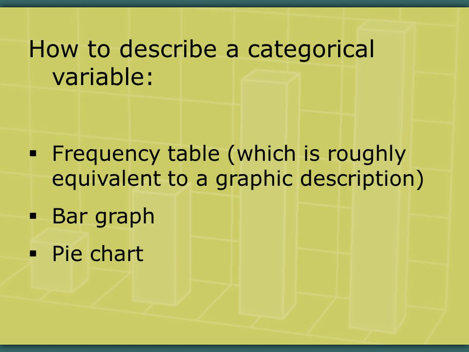 How to describe a categorical variable:  Frequency table (which is roughly equivalent to a graphic description)  Bar graph  Pie chart
