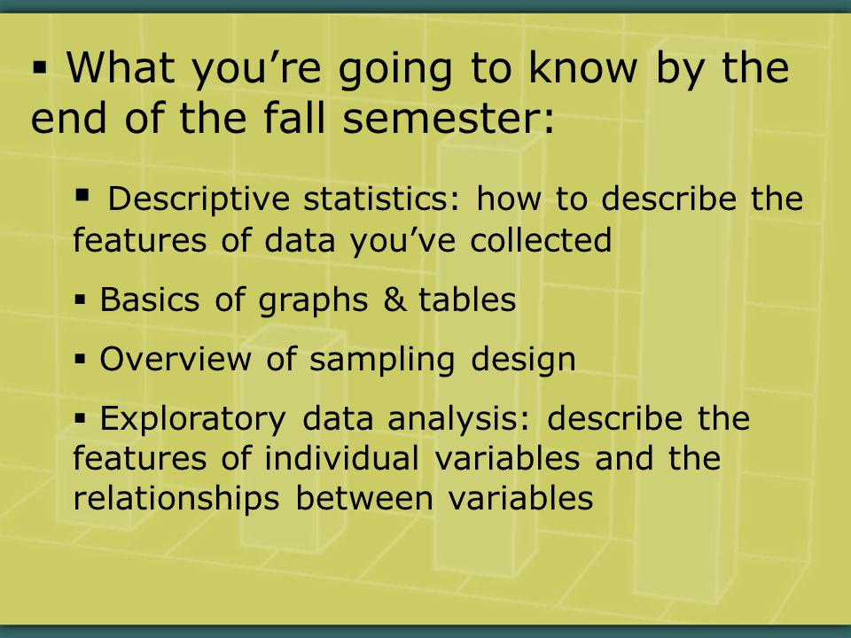  What you're going to know by the end of the fall semester:  Descriptive statistics: how to describe the features of data you've collected  Basics of graphs & tables  Overview of sampling design  Exploratory data analysis: describe the features of individual variables and the relationships between variables