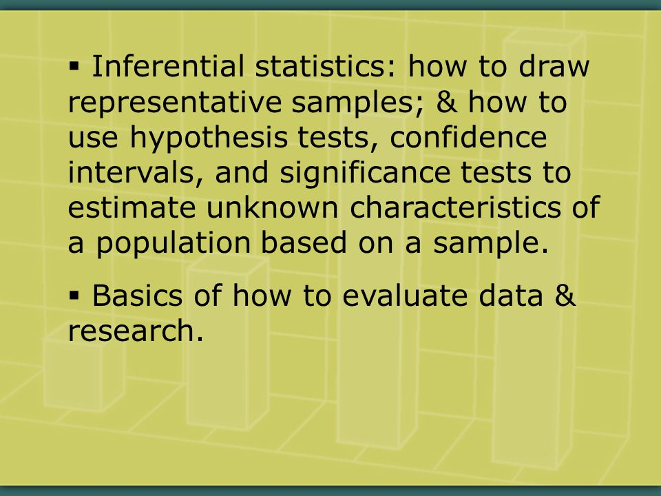  Inferential statistics: how to draw representative samples; & how to use hypothesis tests, confidence intervals, and significance tests to estimate unknown characteristics of a population based on a sample.