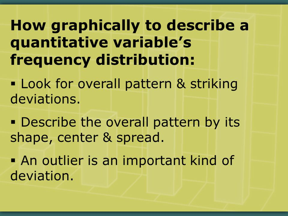 How graphically to describe a quantitative variable's frequency distribution:  Look for overall pattern & striking deviations.