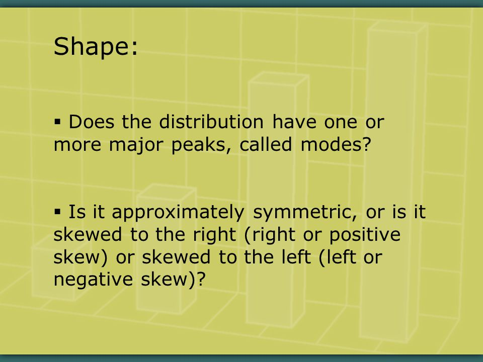 Shape:  Does the distribution have one or more major peaks, called modes.