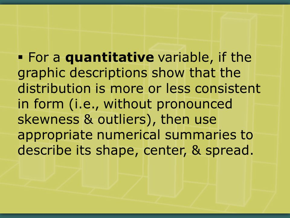  For a quantitative variable, if the graphic descriptions show that the distribution is more or less consistent in form (i.e., without pronounced skewness & outliers), then use appropriate numerical summaries to describe its shape, center, & spread.