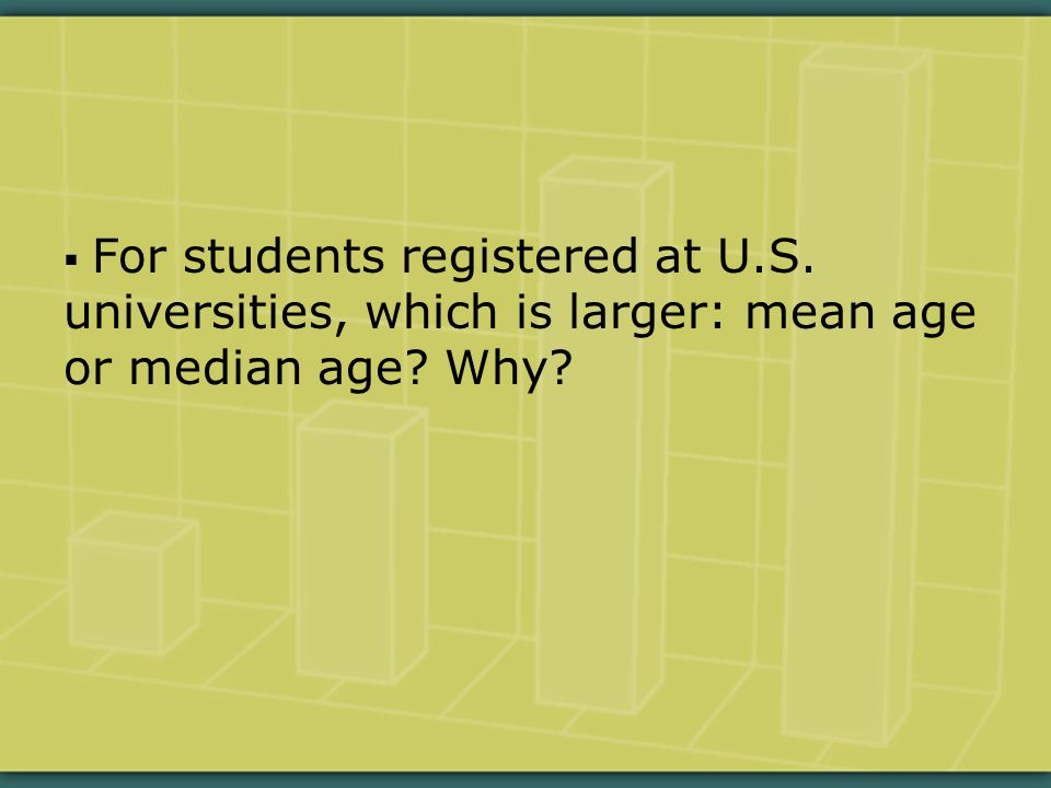  For students registered at U.S. universities, which is larger: mean age or median age? Why?