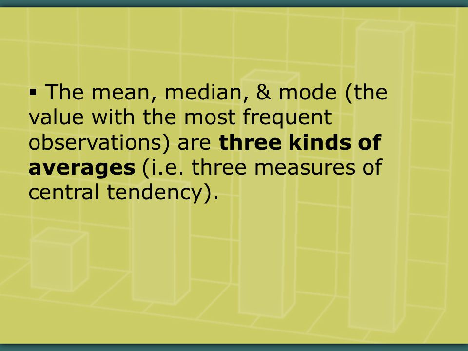  The mean, median, & mode (the value with the most frequent observations) are three kinds of averages (i.e.