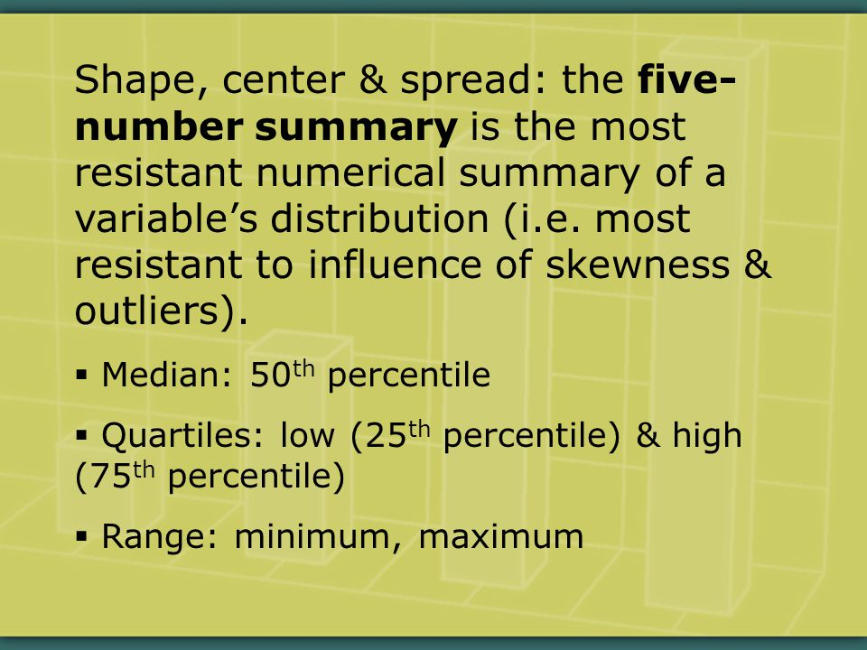 Shape, center & spread: the five- number summary is the most resistant numerical summary of a variable's distribution (i.e.