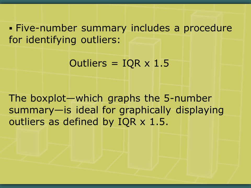  Five-number summary includes a procedure for identifying outliers: Outliers = IQR x 1.5 The boxplot—which graphs the 5-number summary—is ideal for graphically displaying outliers as defined by IQR x 1.5.