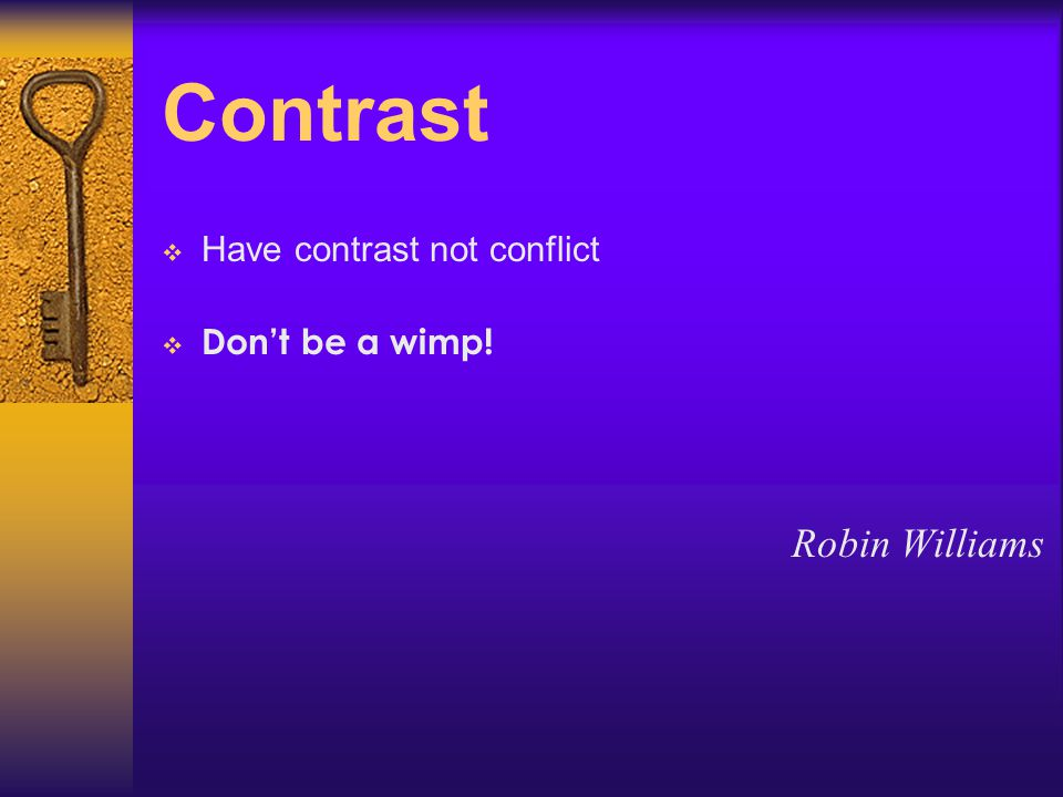 Contrast  Have contrast not conflict  Don't be a wimp! Robin Williams
