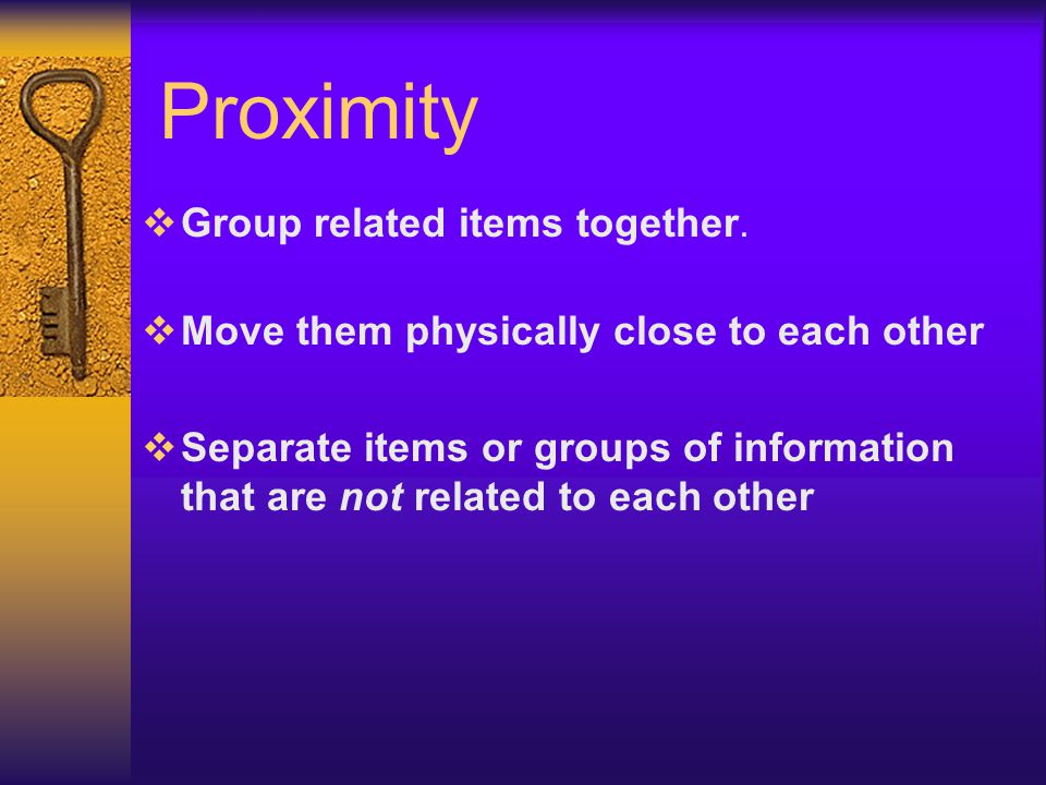 Proximity  Group related items together.  Move them physically close to each other  Separate items or groups of information that are not related to