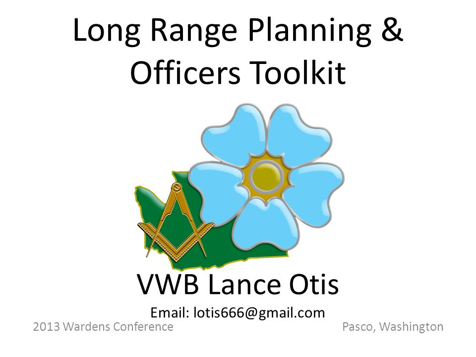 2013 Wardens Conference Pasco, Washington Long Range Planning & Officers Toolkit VWB Lance Otis Email: lotis666@gmail.com