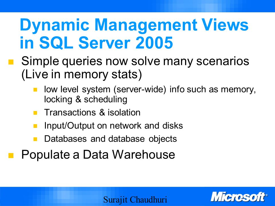 Surajit Chaudhuri 11 Dynamic Management Views in SQL Server 2005 Simple queries now solve many scenarios (Live in memory stats) low level system (server-wide) info such as memory, locking & scheduling Transactions & isolation Input/Output on network and disks Databases and database objects Populate a Data Warehouse
