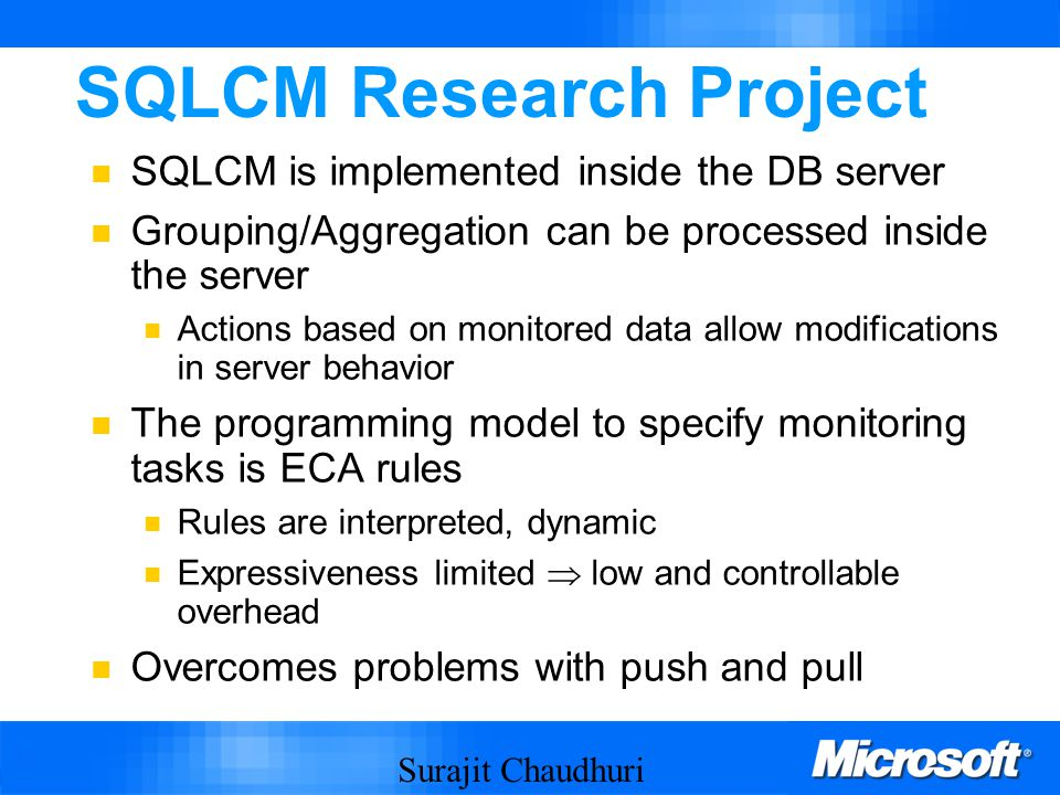 Surajit Chaudhuri 13 SQLCM Research Project SQLCM is implemented inside the DB server Grouping/Aggregation can be processed inside the server Actions based on monitored data allow modifications in server behavior The programming model to specify monitoring tasks is ECA rules Rules are interpreted, dynamic Expressiveness limited  low and controllable overhead Overcomes problems with push and pull