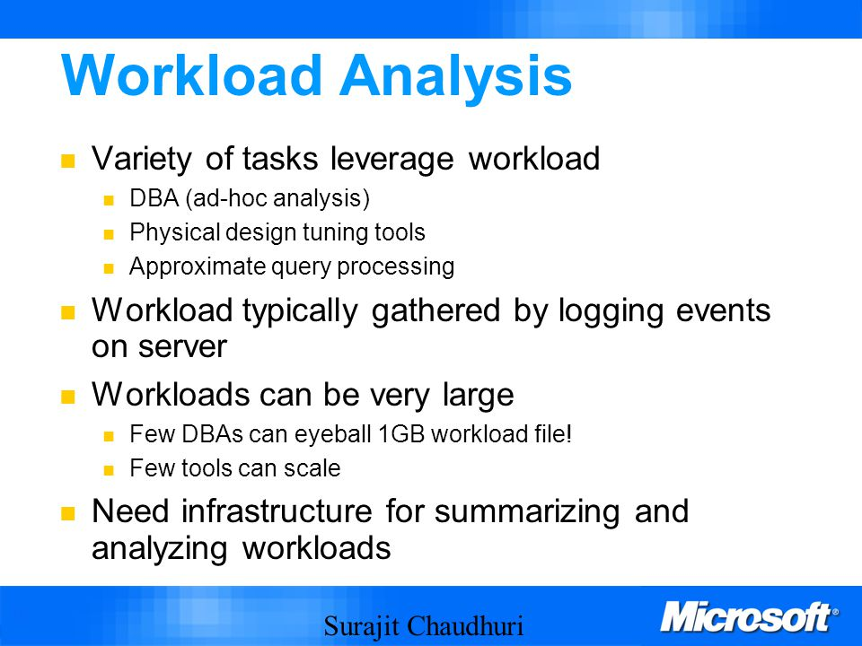 Surajit Chaudhuri 16 Workload Analysis Variety of tasks leverage workload DBA (ad-hoc analysis) Physical design tuning tools Approximate query processing Workload typically gathered by logging events on server Workloads can be very large Few DBAs can eyeball 1GB workload file.