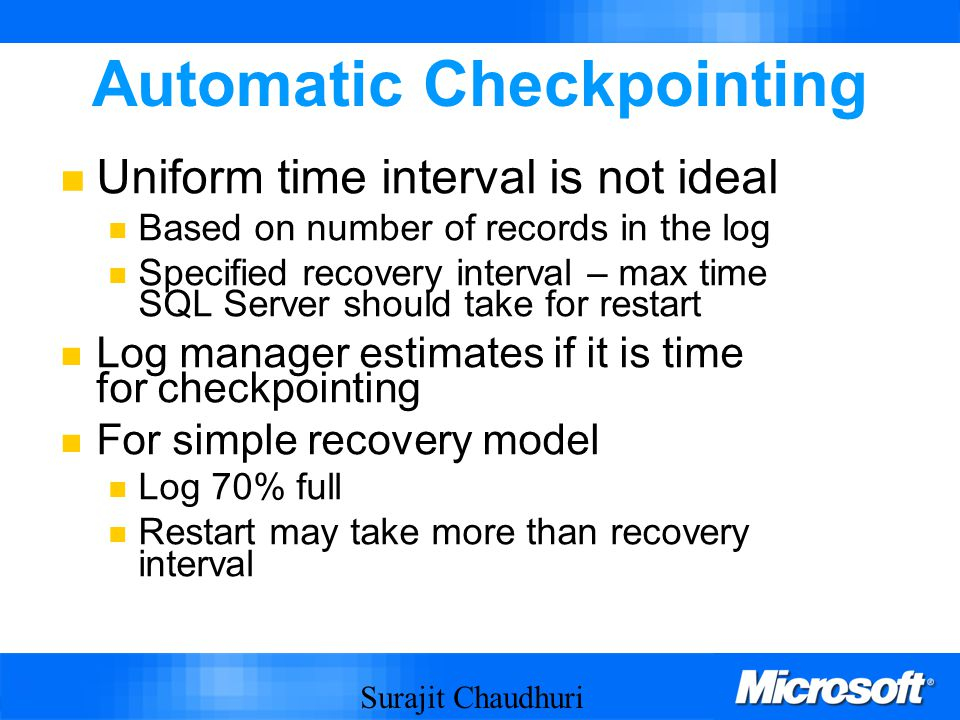 Surajit Chaudhuri 30 Automatic Checkpointing Uniform time interval is not ideal Based on number of records in the log Specified recovery interval – max time SQL Server should take for restart Log manager estimates if it is time for checkpointing For simple recovery model Log 70% full Restart may take more than recovery interval