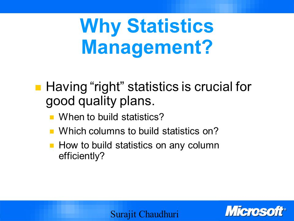 Surajit Chaudhuri 34 Why Statistics Management.