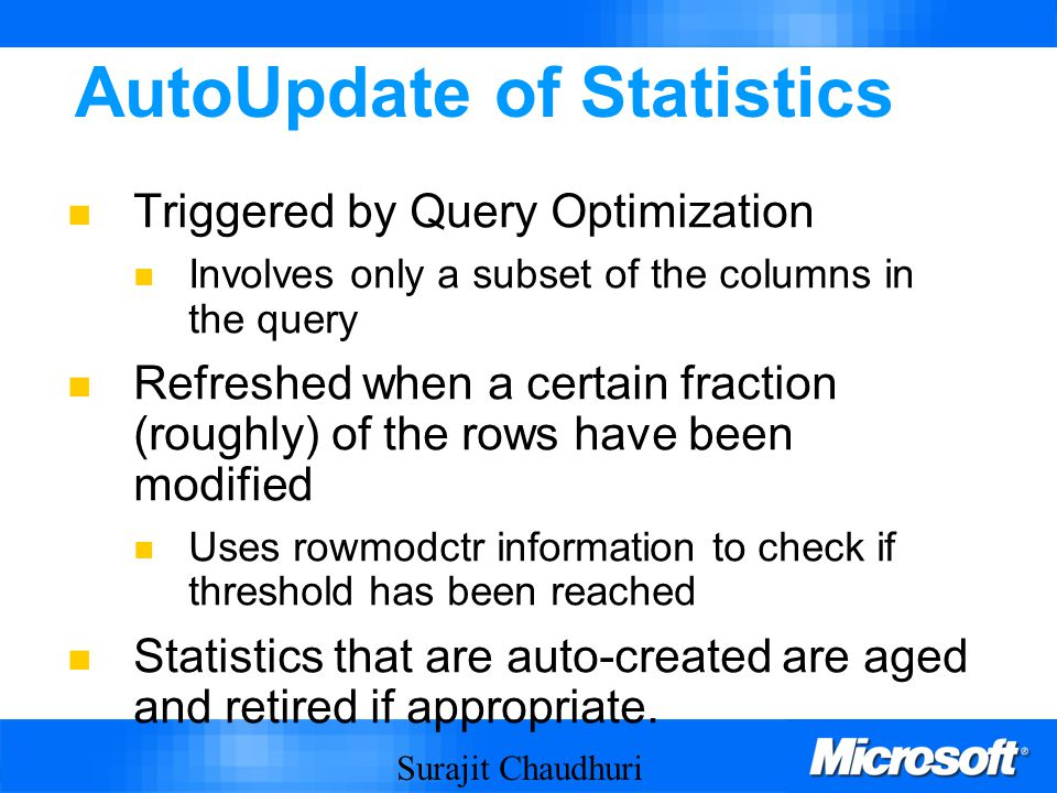 Surajit Chaudhuri 37 AutoUpdate of Statistics Triggered by Query Optimization Involves only a subset of the columns in the query Refreshed when a certain fraction (roughly) of the rows have been modified Uses rowmodctr information to check if threshold has been reached Statistics that are auto-created are aged and retired if appropriate.