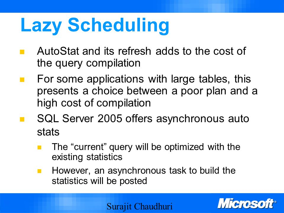 Surajit Chaudhuri 38 Lazy Scheduling AutoStat and its refresh adds to the cost of the query compilation For some applications with large tables, this presents a choice between a poor plan and a high cost of compilation SQL Server 2005 offers asynchronous auto stats The current query will be optimized with the existing statistics However, an asynchronous task to build the statistics will be posted