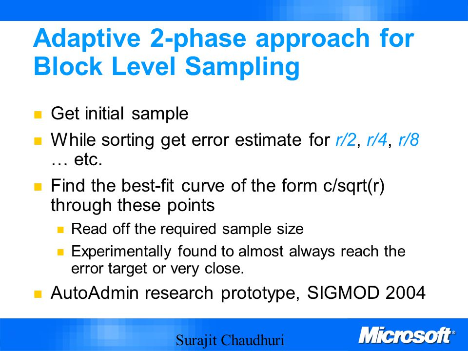 Surajit Chaudhuri 40 Adaptive 2-phase approach for Block Level Sampling Get initial sample While sorting get error estimate for r/2, r/4, r/8 … etc.