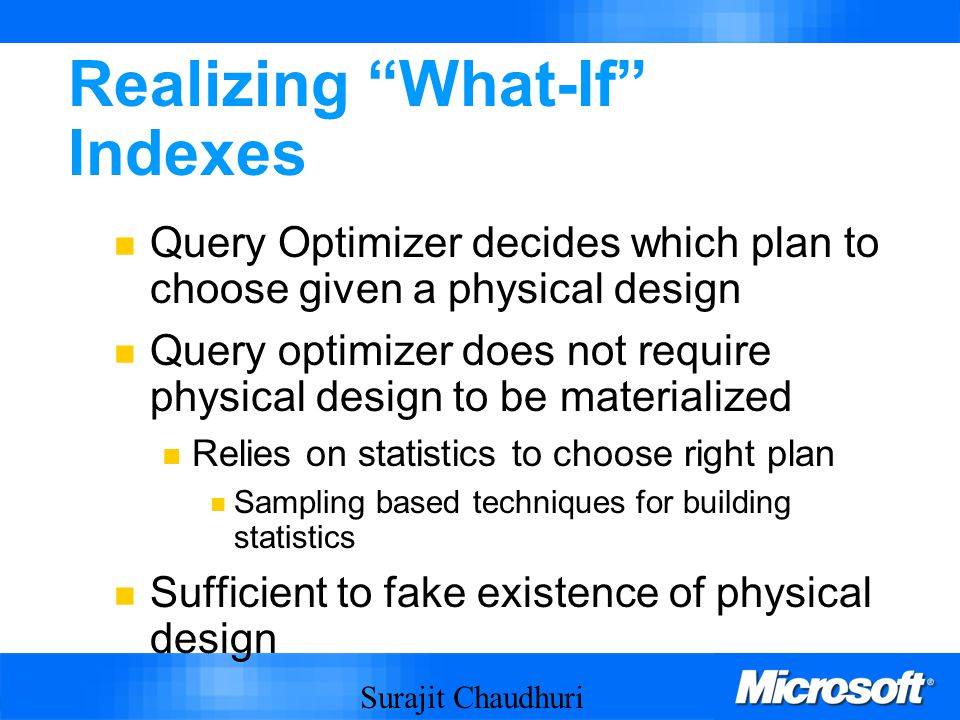 Surajit Chaudhuri 54 Realizing What-If Indexes Query Optimizer decides which plan to choose given a physical design Query optimizer does not require physical design to be materialized Relies on statistics to choose right plan Sampling based techniques for building statistics Sufficient to fake existence of physical design