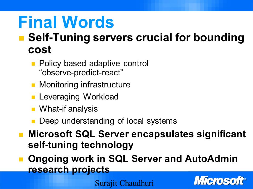 Surajit Chaudhuri 65 Final Words Self-Tuning servers crucial for bounding cost Policy based adaptive control observe-predict-react Monitoring infrastructure Leveraging Workload What-if analysis Deep understanding of local systems Microsoft SQL Server encapsulates significant self-tuning technology Ongoing work in SQL Server and AutoAdmin research projects