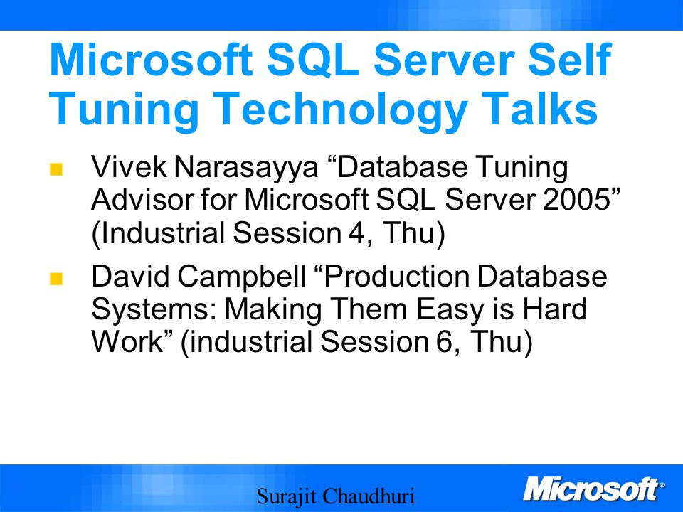Surajit Chaudhuri 66 Microsoft SQL Server Self Tuning Technology Talks Vivek Narasayya Database Tuning Advisor for Microsoft SQL Server 2005 (Industrial Session 4, Thu) David Campbell Production Database Systems: Making Them Easy is Hard Work (industrial Session 6, Thu)