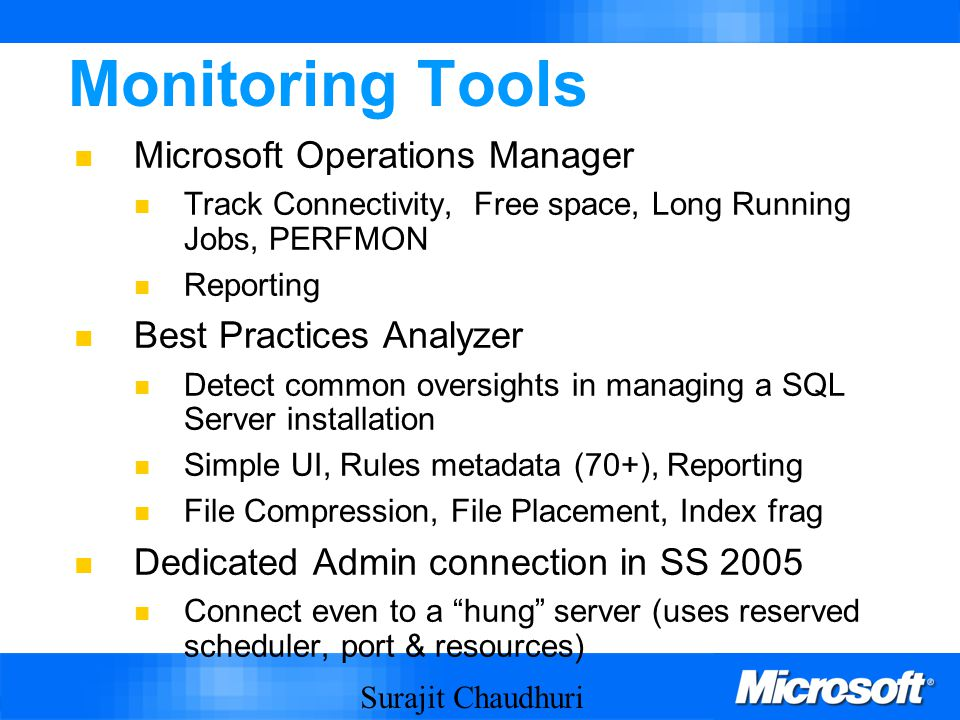 Surajit Chaudhuri 8 Monitoring Tools Microsoft Operations Manager Track Connectivity, Free space, Long Running Jobs, PERFMON Reporting Best Practices Analyzer Detect common oversights in managing a SQL Server installation Simple UI, Rules metadata (70+), Reporting File Compression, File Placement, Index frag Dedicated Admin connection in SS 2005 Connect even to a hung server (uses reserved scheduler, port & resources)