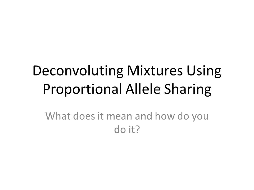 Deconvoluting Mixtures Using Proportional Allele Sharing What does it mean and how do you do it?