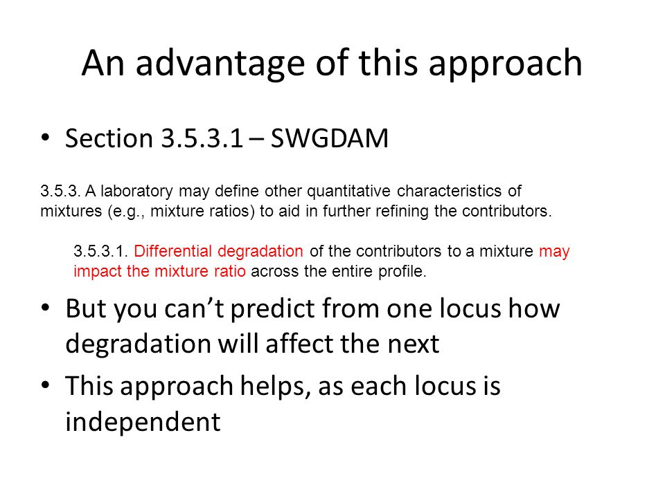 An advantage of this approach Section 3.5.3.1 – SWGDAM But you can't predict from one locus how degradation will affect the next This approach helps, as each locus is independent 3.5.3.