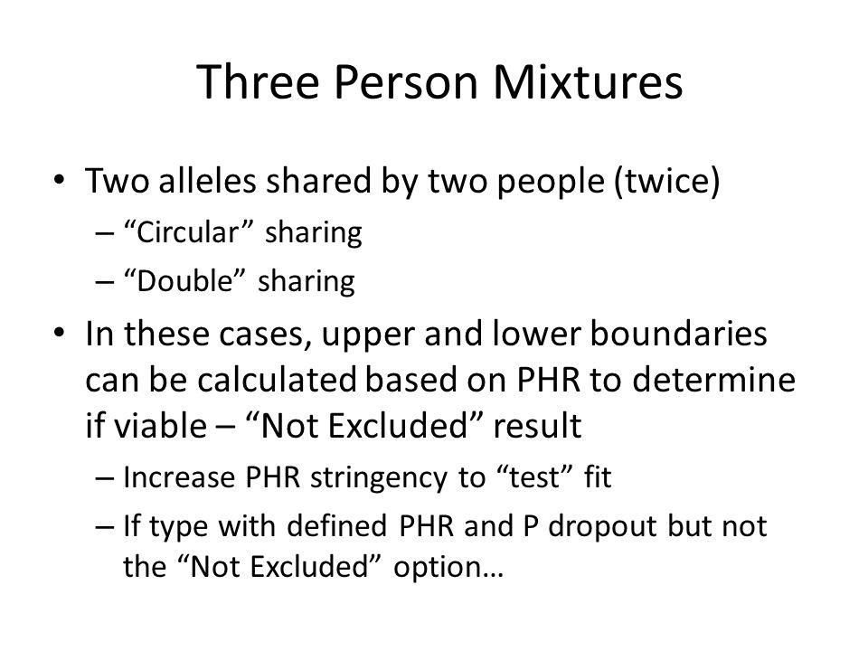 Three Person Mixtures Two alleles shared by two people (twice) – Circular sharing – Double sharing In these cases, upper and lower boundaries can be calculated based on PHR to determine if viable – Not Excluded result – Increase PHR stringency to test fit – If type with defined PHR and P dropout but not the Not Excluded option…