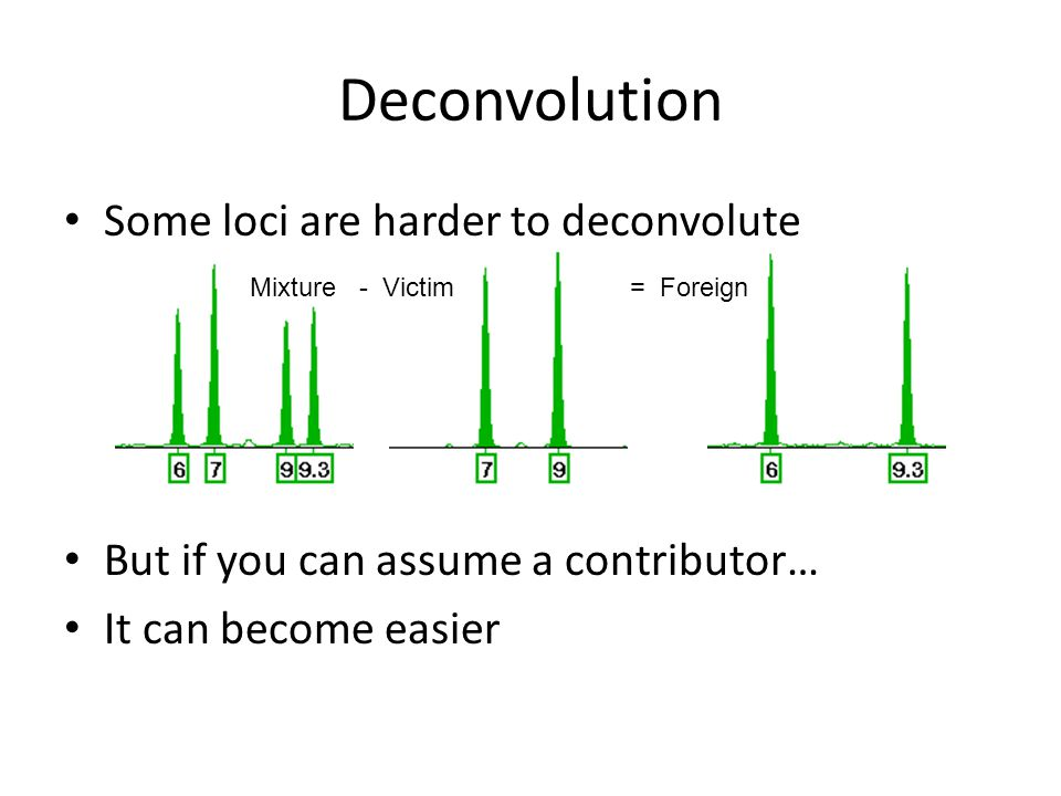 Deconvolution Some loci are harder to deconvolute But if you can assume a contributor… It can become easier Mixture - Victim= Foreign