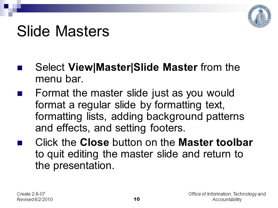 Office of Information, Technology and Accountability 10 Create 2-8-07 Revised 6/2/2010 Slide Masters Select View|Master|Slide Master from the menu bar