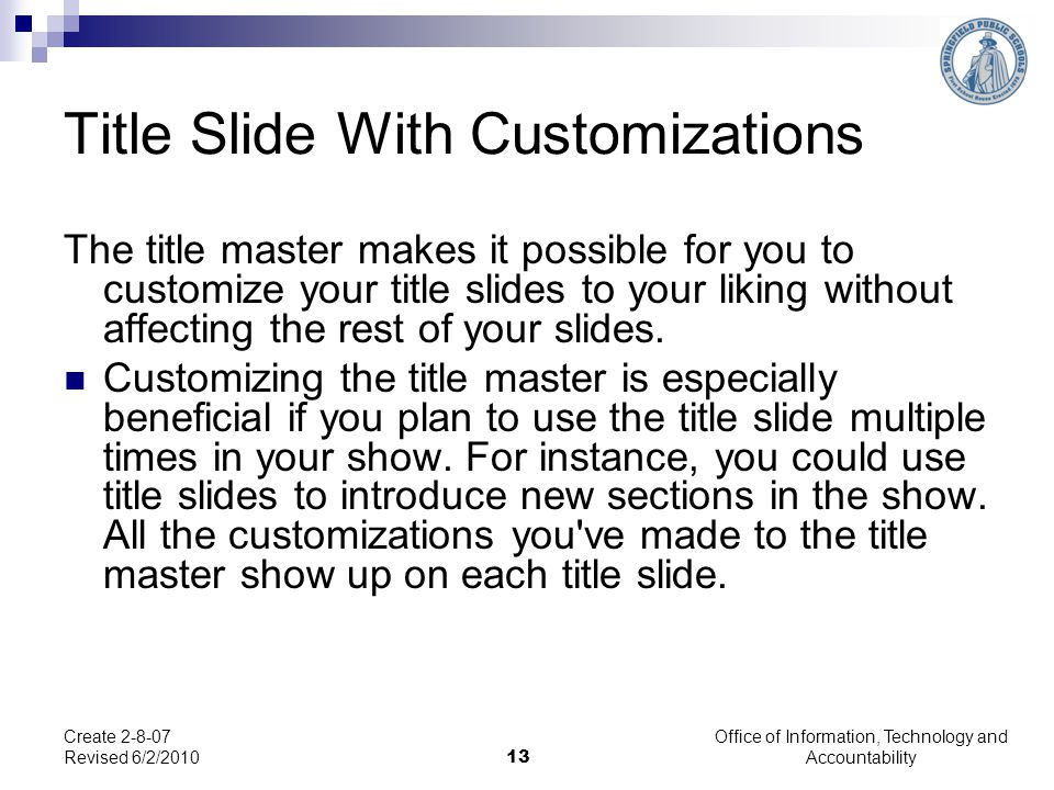 Office of Information, Technology and Accountability 13 Create 2-8-07 Revised 6/2/2010 Title Slide With Customizations The title master makes it possi