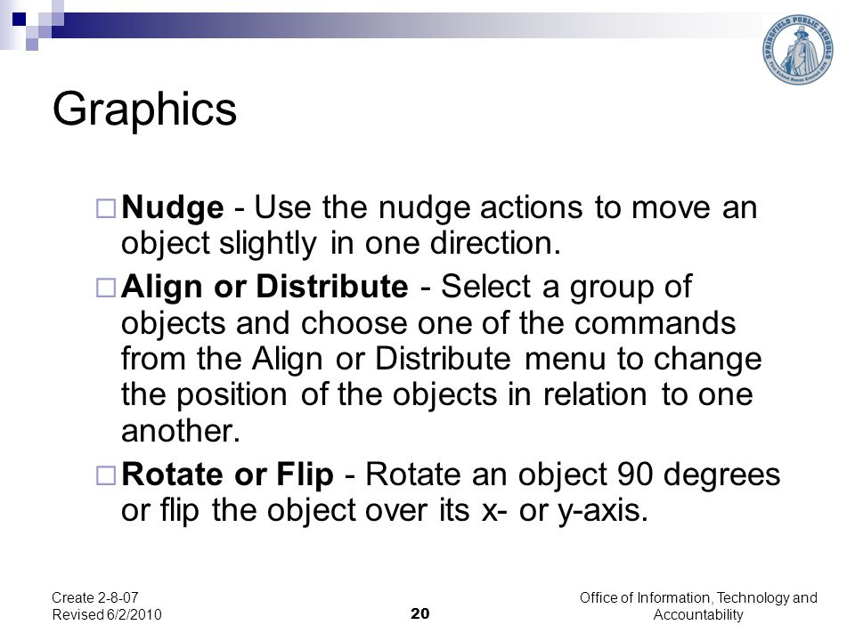 Office of Information, Technology and Accountability 20 Create 2-8-07 Revised 6/2/2010 Graphics  Nudge - Use the nudge actions to move an object slig