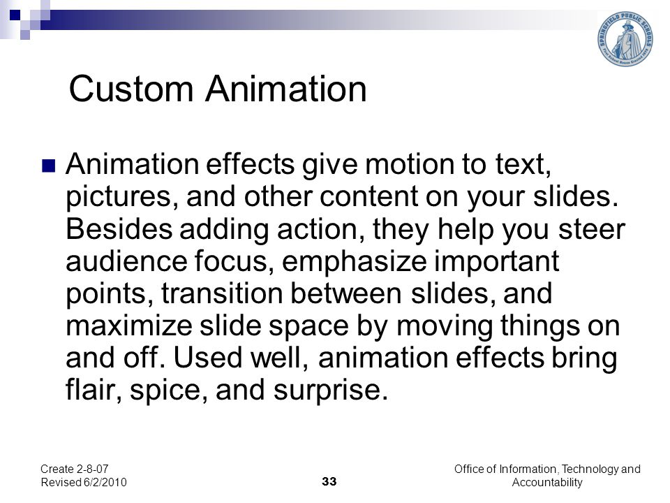 Office of Information, Technology and Accountability 33 Create 2-8-07 Revised 6/2/2010 Animation effects give motion to text, pictures, and other cont