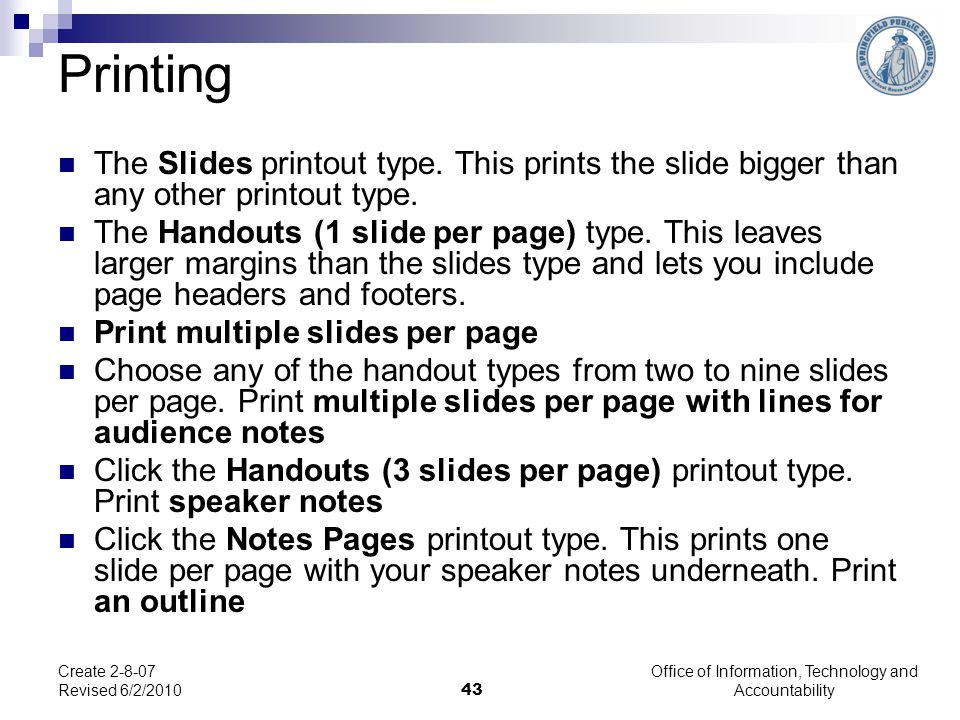 Office of Information, Technology and Accountability 43 Create 2-8-07 Revised 6/2/2010 Printing The Slides printout type. This prints the slide bigger